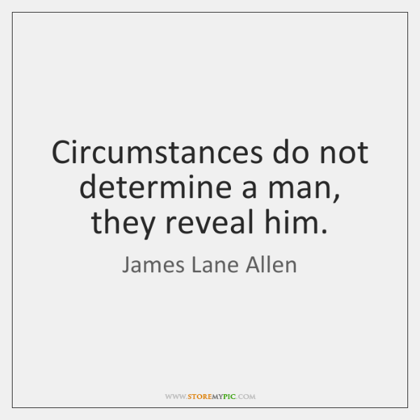 Circumstances do not determine a man, they reveal him.