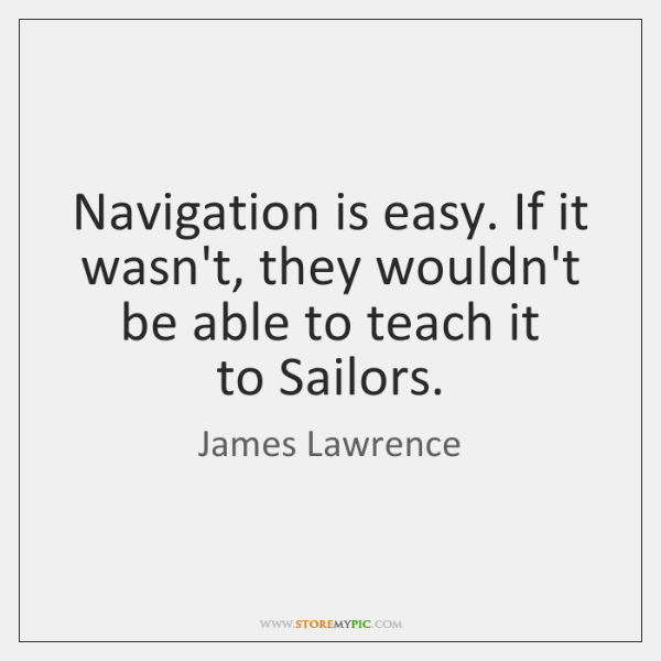 Navigation is easy. If it wasn't, they wouldn't be able to teach ...