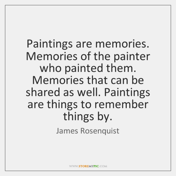 Paintings are memories. Memories of the painter who painted them. Memories that ...