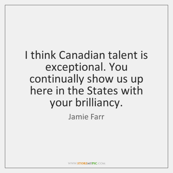 I think Canadian talent is exceptional. You continually show us up here ...