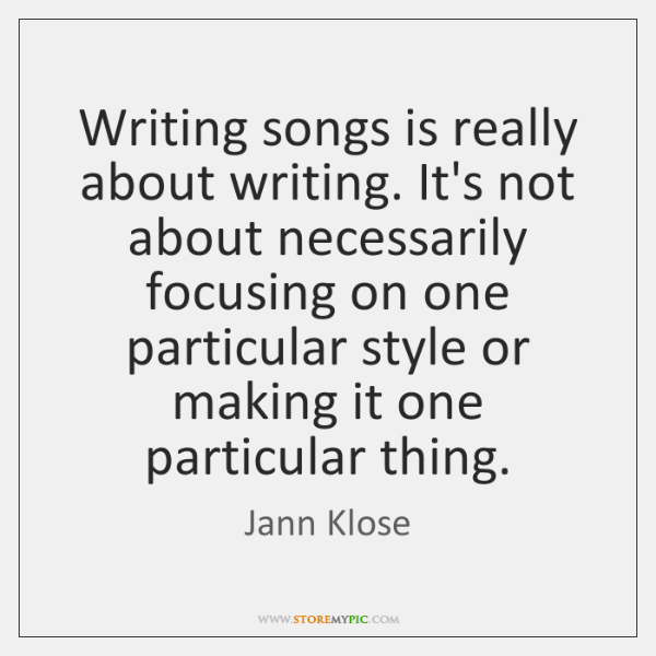 Writing songs is really about writing. It's not about necessarily focusing on ...