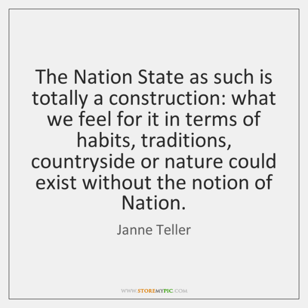 The Nation State as such is totally a construction: what we feel ...