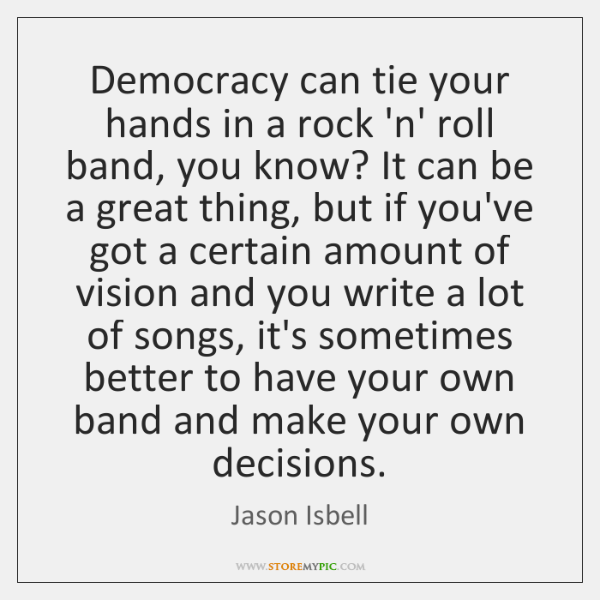 Democracy can tie your hands in a rock 'n' roll band, you ...