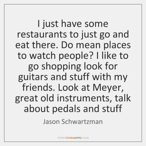 I just have some restaurants to just go and eat there. Do ...