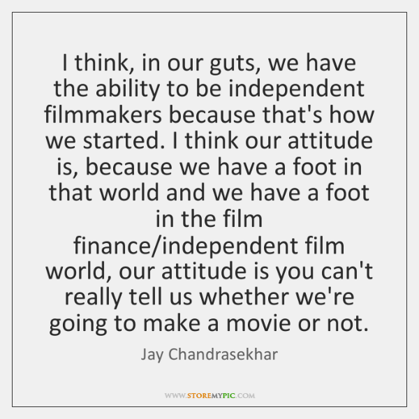 I think, in our guts, we have the ability to be independent ...