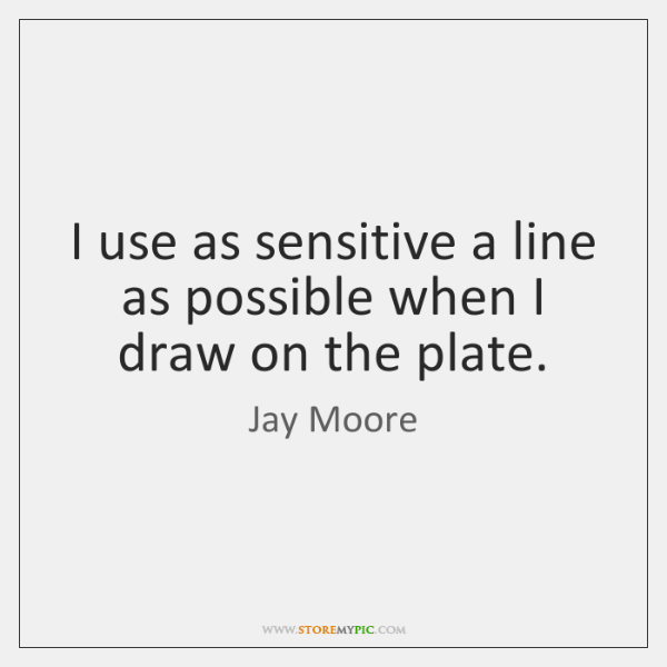 I use as sensitive a line as possible when I draw on ...