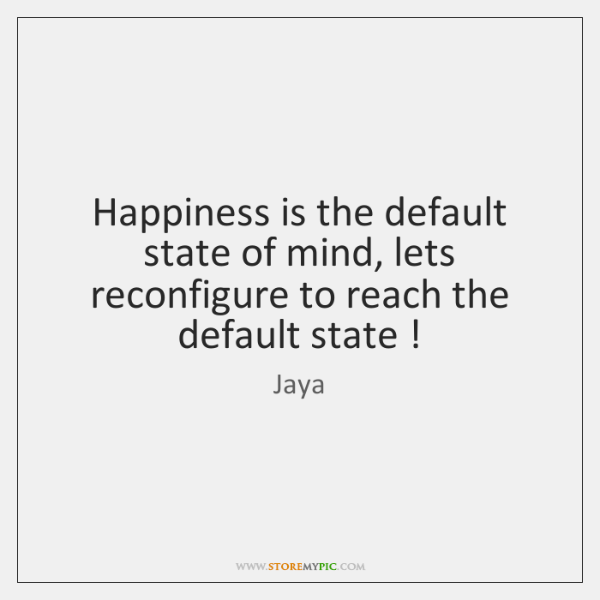 Happiness is the default state of mind, lets reconfigure to reach the ...