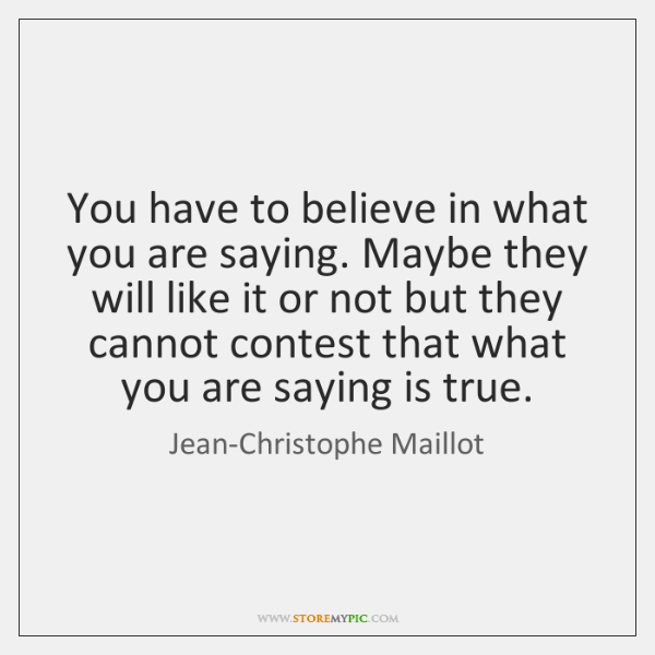 You have to believe in what you are saying. Maybe they will ...