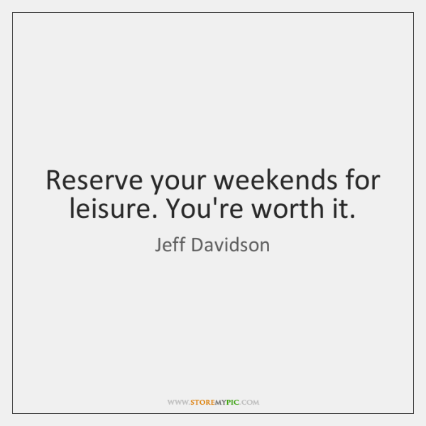 Reserve your weekends for leisure. You're worth it.
