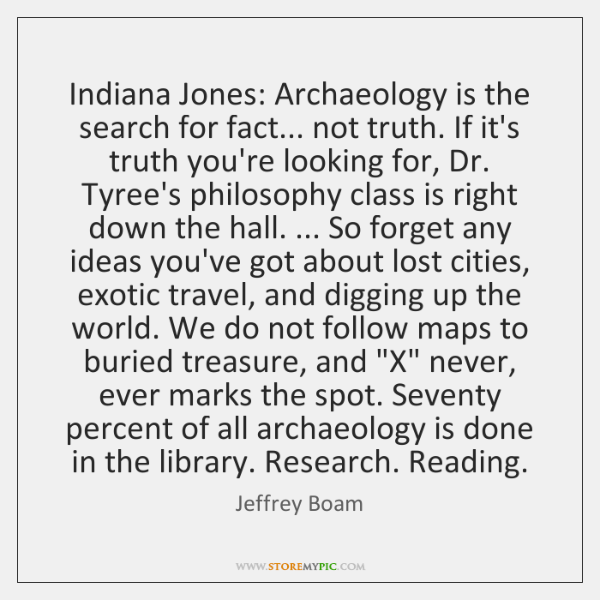 Indiana Jones: Archaeology is the search for fact... not truth. If it's ...
