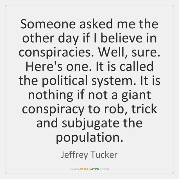 Someone asked me the other day if I believe in conspiracies. Well, ...