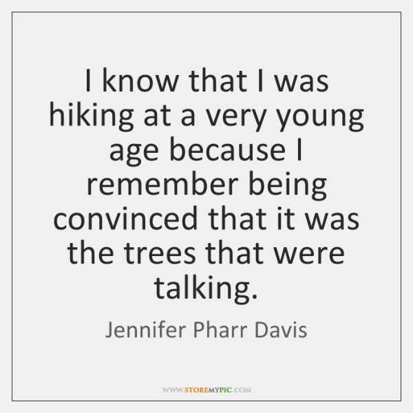 I know that I was hiking at a very young age because ...