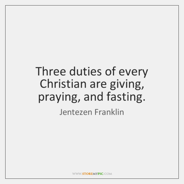 Three duties of every Christian are giving, praying, and fasting.
