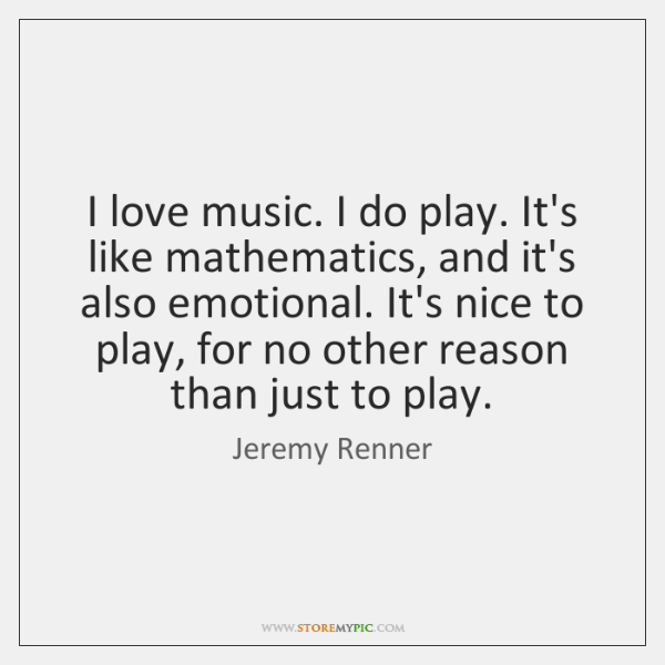 I love music. I do play. It's like mathematics, and it's also ...