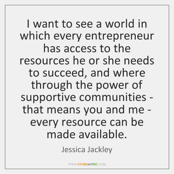 I want to see a world in which every entrepreneur has access ...