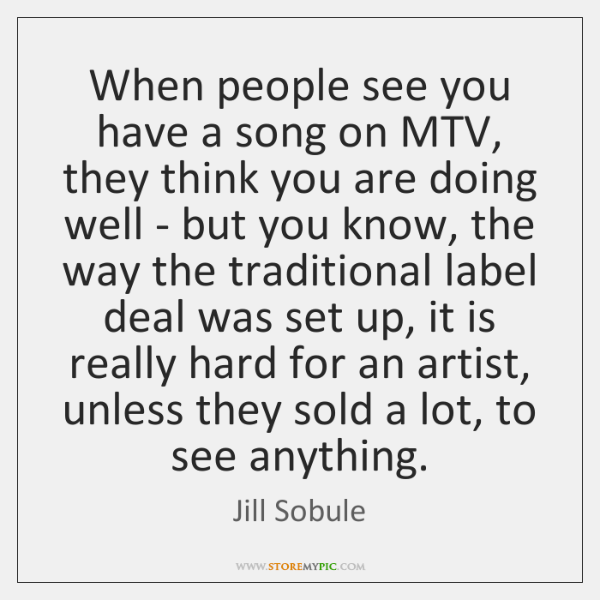 When people see you have a song on MTV, they think you ...