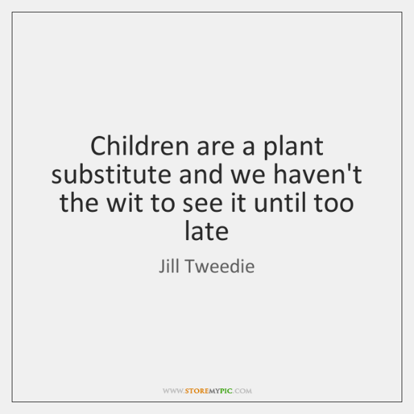 Children are a plant substitute and we haven't the wit to see ...