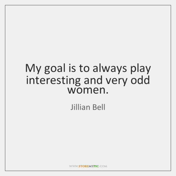 My goal is to always play interesting and very odd women.
