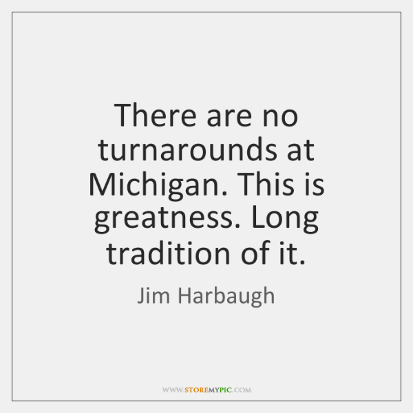 There are no turnarounds at Michigan. This is greatness. Long tradition of ...