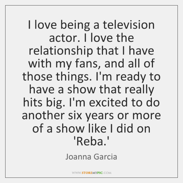 I love being a television actor. I love the relationship that I ...