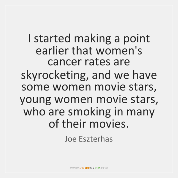I started making a point earlier that women's cancer rates are skyrocketing, ...