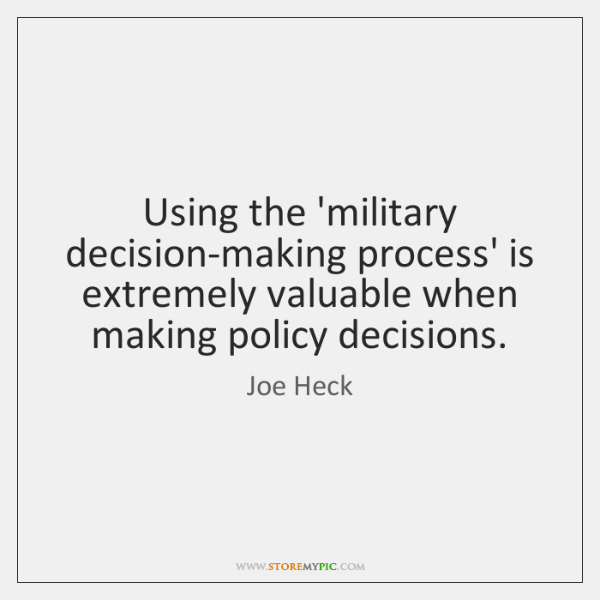 Using the 'military decision-making process' is extremely valuable when making policy decisions.