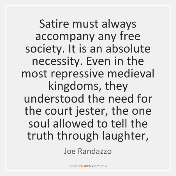 Satire must always accompany any free society. It is an absolute necessity. ...