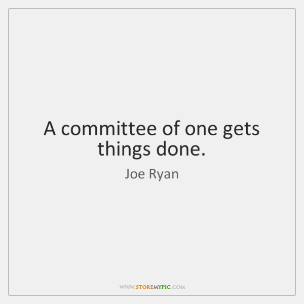 A committee of one gets things done.