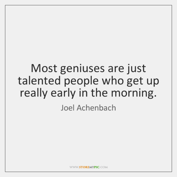 Most geniuses are just talented people who get up really early in ...