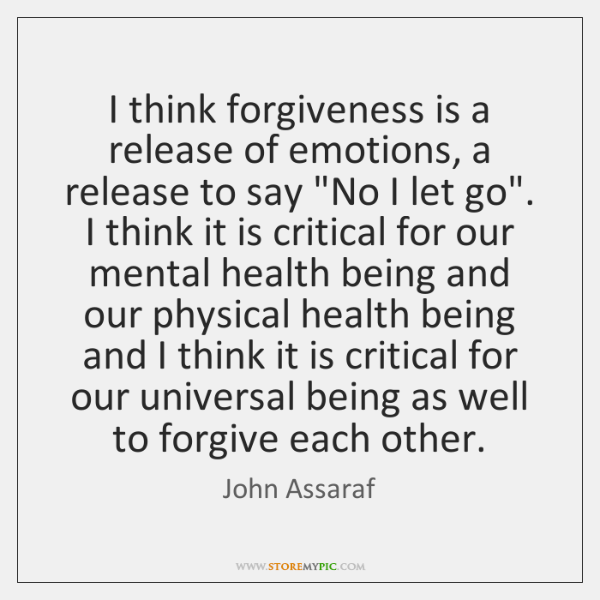 I think forgiveness is a release of emotions, a release to say