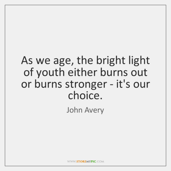 As we age, the bright light of youth either burns out or ...