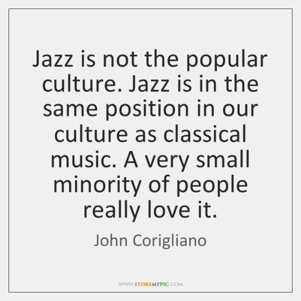 Jazz is not the popular culture. Jazz is in the same position ...