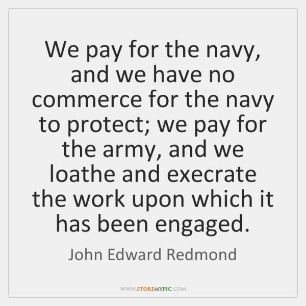 We pay for the navy, and we have no commerce for the ...
