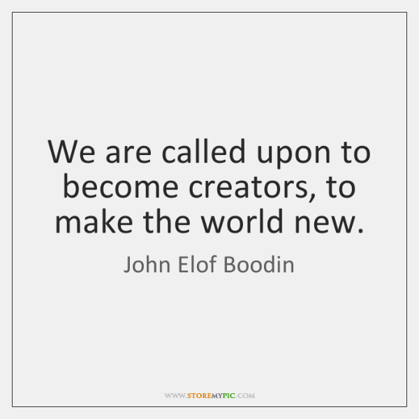 We are called upon to become creators, to make the world new.
