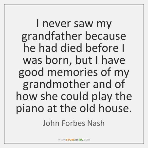 I never saw my grandfather because he had died before I was ...