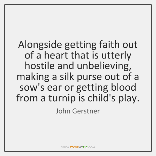 Alongside getting faith out of a heart that is utterly hostile and ...