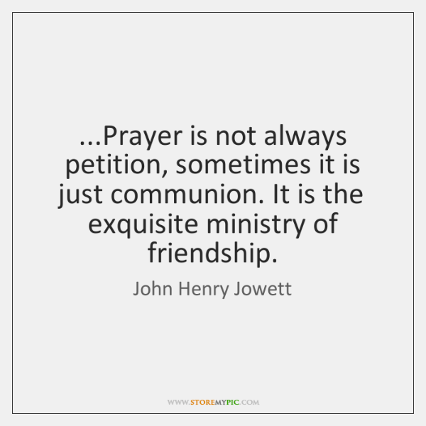 ...Prayer is not always petition, sometimes it is just communion. It is ...