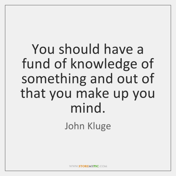 You should have a fund of knowledge of something and out of ...