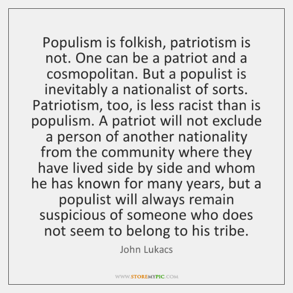 Populism is folkish, patriotism is not. One can be a patriot and ...