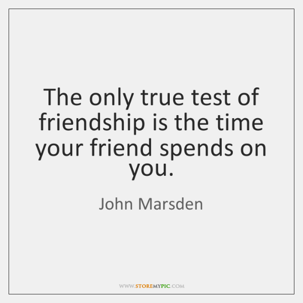The only true test of friendship is the time your friend spends ...