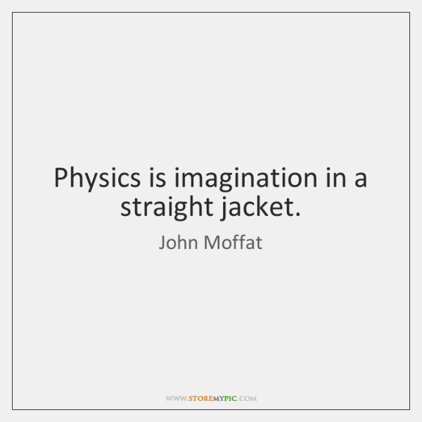 Physics is imagination in a straight jacket.