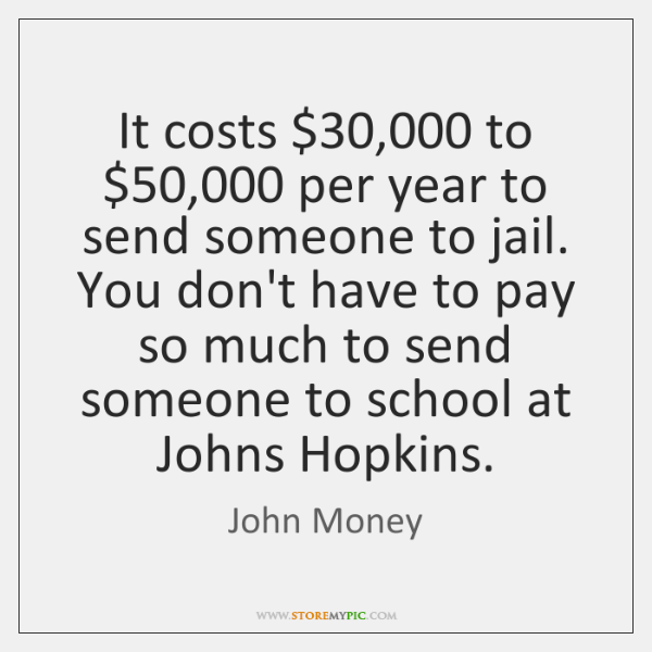 It costs $30,000 to $50,000 per year to send someone to jail. You don't ...