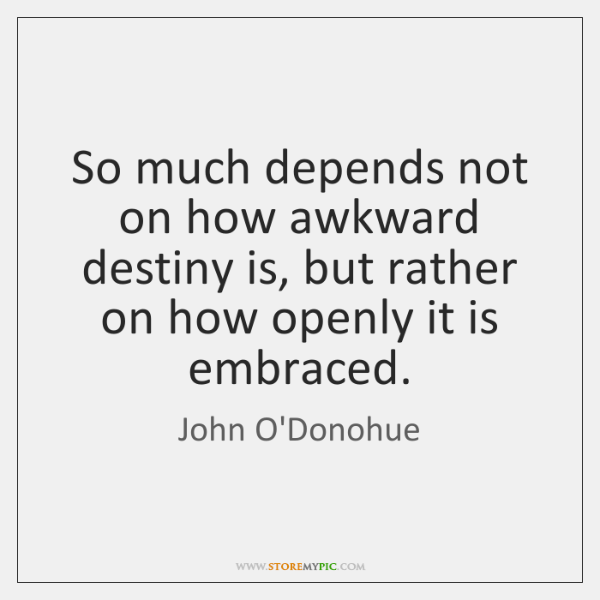 So much depends not on how awkward destiny is, but rather on ...