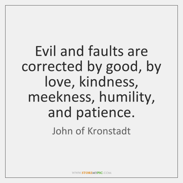 Evil and faults are corrected by good, by love, kindness, meekness, humility, ...