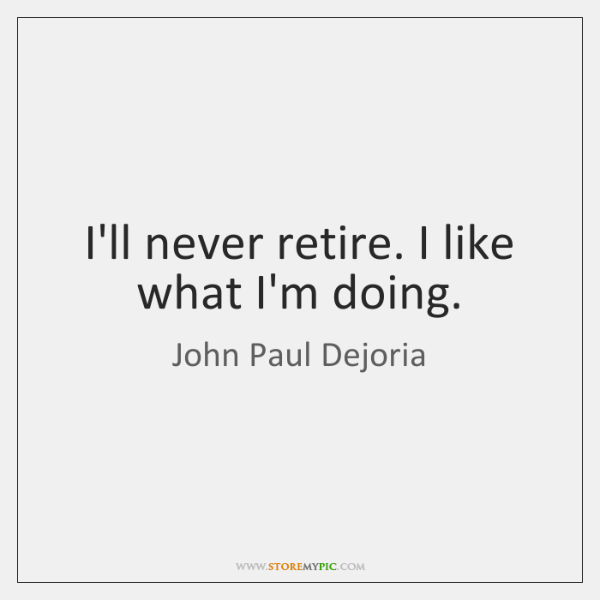 I'll never retire. I like what I'm doing.