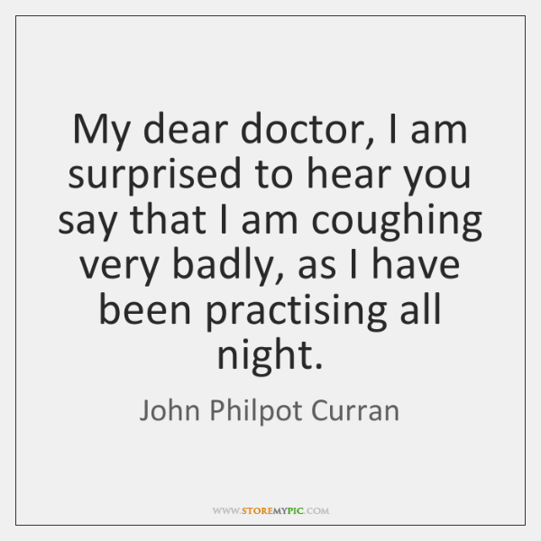 My dear doctor, I am surprised to hear you say that I ...