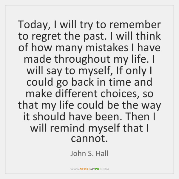 Today, I will try to remember to regret the past. I will ...