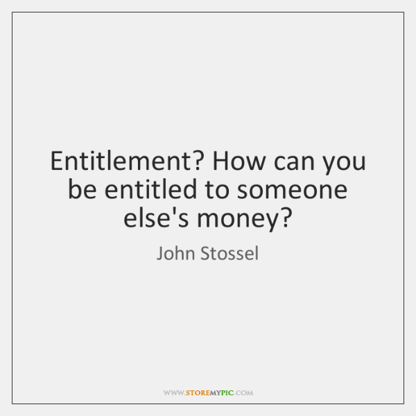 Entitlement? How can you be entitled to someone else's money?