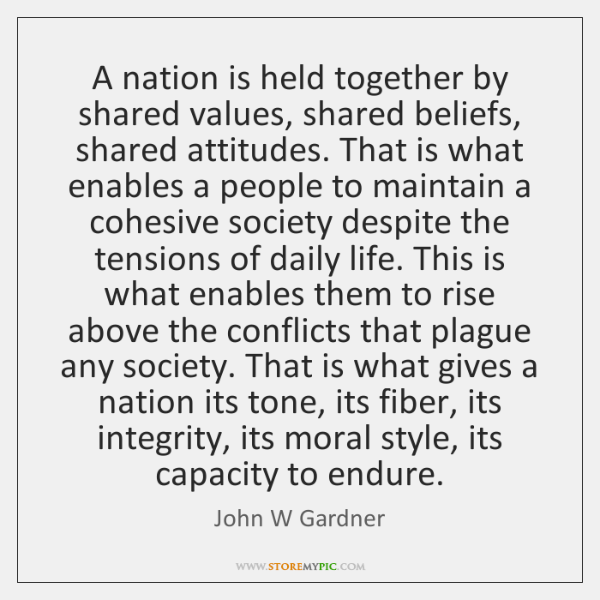 A nation is held together by shared values, shared beliefs, shared attitudes. ...