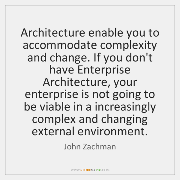 Architecture enable you to accommodate complexity and change. If you don't have ...